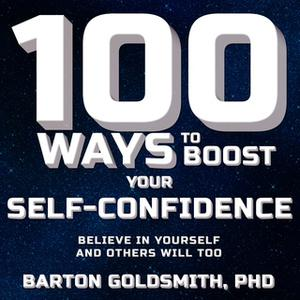«100 Ways to Boost Your Self-Confidence: Believe In Yourself and Others Will Too» by Barton Goldsmith