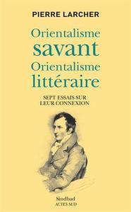 Orientalisme savant, orientalisme littéraire : Sept essais sur leur connexion