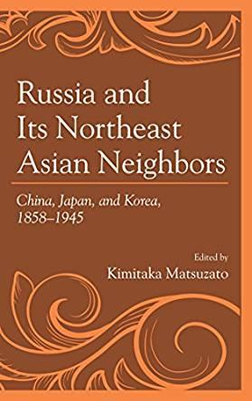 Russia and Its Northeast Asian Neighbors: China, Japan, and Korea, 1858–1945