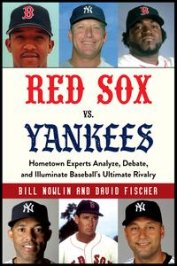 Red Sox vs. Yankees: Hometown Experts Analyze, Debate, and Illuminate Baseball's Ultimate Rivalry (Classic Sports Rivalries)