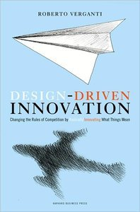 Design Driven Innovation: Changing the Rules of Competition by Radically Innovating What Things Mean (repost)