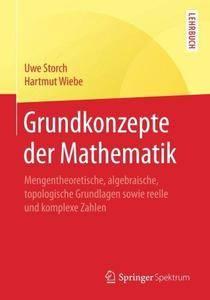 Grundkonzepte der Mathematik: Mengentheoretische, algebraische, topologische Grundlagen sowie reelle und komplexe Zahlen