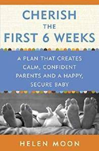 Cherish the First Six Weeks: A Plan that Creates Calm, Confident Parents and a Happy, Secure Baby [Kindle Edition]