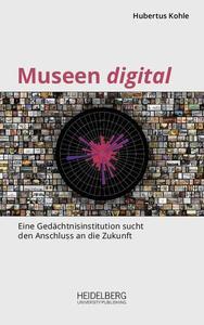 Museen digital : Eine Gedächtnisinstitution sucht den Anschluss an die Zukunft by Kohle, Hubertus