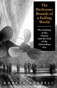 """The Darksome Bounds of a Failing World: The Sinking of the """"Titanic"""" and the End of the Edwardian Era"""