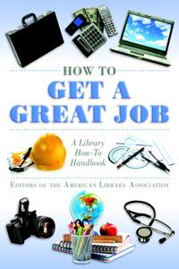 How to Get a Great Job: A Library How-To Handbook (American Library Association)