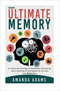 Ultimate Memory: An Advanced Strategy to Remember Everything, Learn Anything at God Speed, Re Activate Your Brain Now