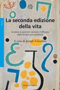 Joseph Schachter - La seconda edizione della vita. Analista e paziente valutano l'efficacia della terapia psicoanalitica (2011)