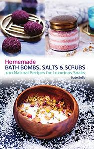 Homemade Bath Bombs, Salts and Scrubs: 300 Natural Recipes for Luxurious Soaks (Repost)