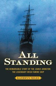 «All Standing: The Remarkable Story of the Jeanie Johnston, The Legendary Irish Famine Ship» by Kathryn Miles