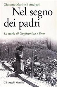 Nel segno dei padri. La storia di Guglielmina e Peter - Giacomo Marinelli Andreoli