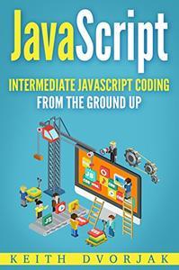 JavaScript: Intermediate JavaScript Coding From The Ground Up