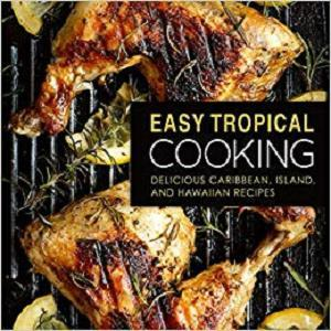 Easy Tropical Cooking: Delicious Caribbean, Island, and Hawaiian Recipes (2nd Edition)