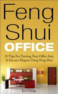 Feng Shui Office: 21 Tips For Turning Your Office Into A Success Magnet Using Feng Shui