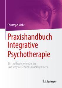 Praxishandbuch Integrative Psychotherapie: Ein methodenorientiertes und wegweisendes Grundlagenwerk