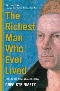 «The Richest Man Who Ever Lived: The Life and Times of Jacob Fugger» by Greg Steinmetz