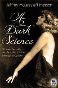 «A Dark Science: Women, Sexuality and Psychiatry in the Nineteenth Century» by Jeffrey Moussaieff Masson