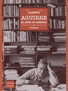 «El arte de disentir» by Alberto Aguirre