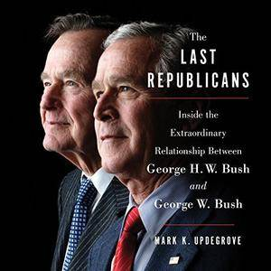 The Last Republicans: Inside the Extraordinary Relationship Between George H.W. Bush and George W. Bush [Audiobook]