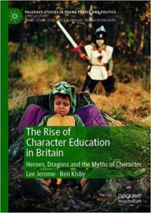 The Rise of Character Education in Britain: Heroes, Dragons and the Myths of Character