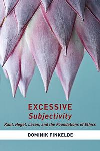 Excessive Subjectivity: Kant, Hegel, Lacan, and the Foundations of Ethics