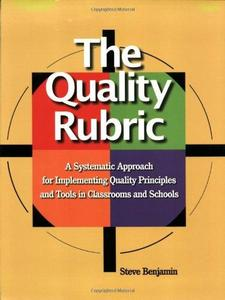 The quality rubric : a systematic approach for implementing quality principles and tools in classrooms and schools