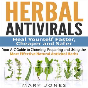 «Herbal Antivirals: Heal Yourself Faster, Cheaper and Safer - Your A-Z Guide to Choosing, Preparing and Using the Most E