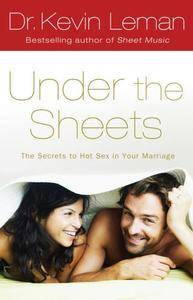 Under the sheets : the secrets to hot sex in your marriage