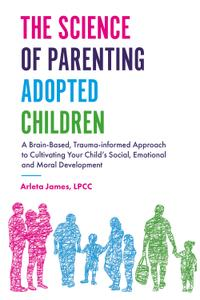 The Science of Parenting Adopted Children: A Brain-Based, Trauma-Informed Approach to Cultivating Your Child's Social...