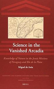 Science in the Vanished Arcadia: Knowledge of Nature in the Jesuit Missions of Paraguay and Rio de La Plata