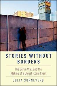 Stories Without Borders: The Berlin Wall and the Making of a Global Iconic Event