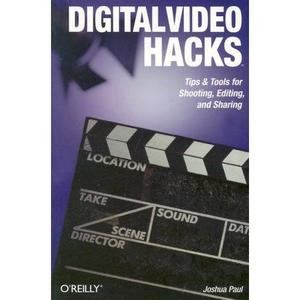 Joshua Paul (Author) «Digital Video Hacks: Tips & Tools for Shooting, Editing, and Sharing»