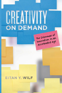 Creativity on Demand : The Dilemmas of Innovation in an Accelerated Age