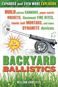 Backyard Ballistics: Build Potato Cannons, Paper Match Rockets, Cincinnati Fire Kites, Tennis Ball Mortars, and..., 2nd Edition