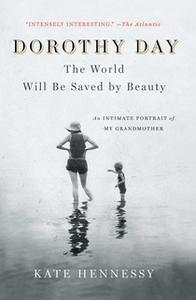 «Dorothy Day: The World Will Be Saved by Beauty: An Intimate Portrait of My Grandmother» by Kate Hennessy