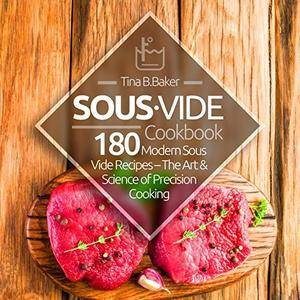Sous Vide Cookbook: 180 Modern Sous Vide Recipes - The Art and Science of Precision Cooking at Home
