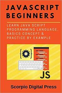 JavaScript Beginners: Learn Java Script Programming Language, Basics Concept & Practice by Example
