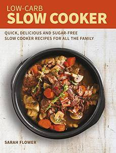 Low-Carb Slow Cooker: Quick, Delicious and Sugar-Free Slow Cooker Recipes for All the Family