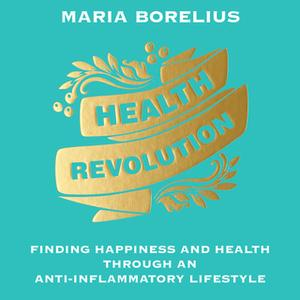 «Health Revolution: Finding Happiness and Health Through an Anti-Inflammatory Lifestyle» by Maria Borelius