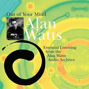 Out of Your Mind: Essential Listening from the Alan Watts Audio Archives [Audiobook]