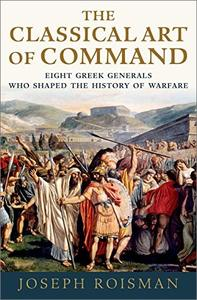 The Classical Art of Command: Eight Greek Generals Who Shaped the History of Warfare