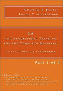 C# and Algorithmic Thinking for the Complete Beginner: Learn to Think Like a Programmer (Part 1 of 5)