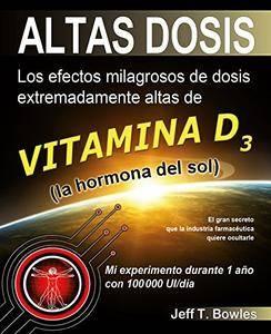 Altas Dosis: Los efectos milagrosos de dosis extremadamente altas de vitamina D3. El gran secreto que la industria farmacéutica