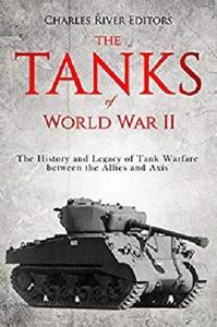 The Tanks of World War II: The History and Legacy of Tank Warfare between the Allies and Axis