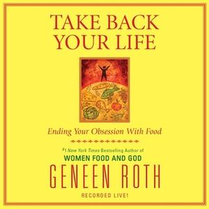 «Take Back Your Life» by Geneen Roth
