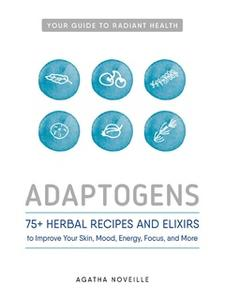 «Adaptogens: 75+ Herbal Recipes and Elixirs to Improve Your Skin, Mood, Energy, Focus, and More» by Agatha Noveille