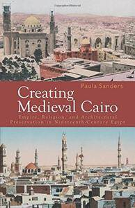 Creating Medieval Cairo: Empire, Religion, and Architectural Preservation in Nineteenth-Century Egypt
