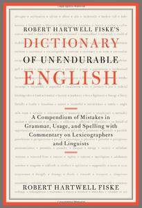 Robert Hartwell Fiske's Dictionary of Unendurable English: A Compendium of Mistakes in Grammar, Usage