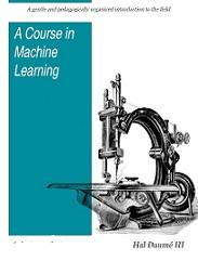 A Course in Machine Learning by Hal Daume III