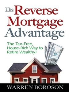 The Reverse Mortgage Advantage: The Tax-Free, House Rich Way to Retire Wealthy! (repost)